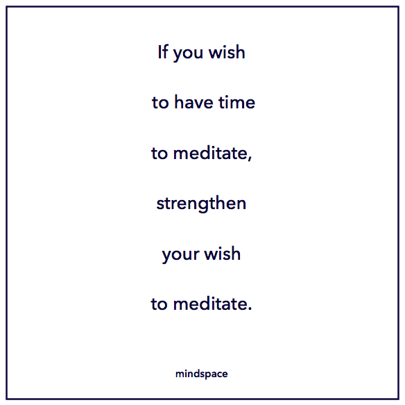 If you wish to have time to meditate, strengthen your wish to meditate.